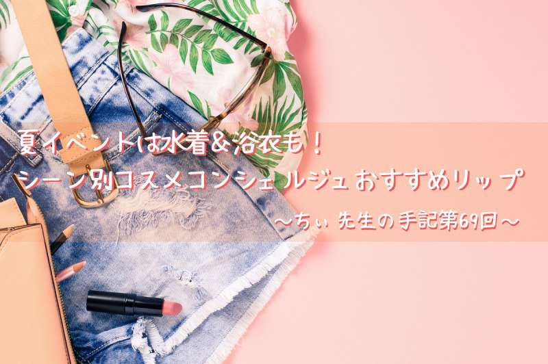 夏イベントは水着浴衣もシーン別コスメコンシェルジュおすすめリップちぃ先生の手記第69回