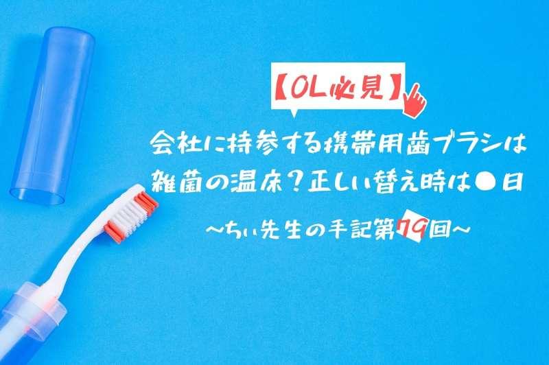 OL必見会社に持参する携帯用歯ブラシは雑菌の温床正しい替え時は日ちぃ先生の手記第79回