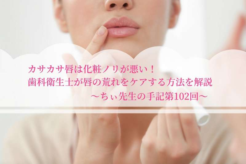 カサカサ唇は化粧ノリが悪い歯科衛生士が唇の荒れをケアする方法を解説ちぃ先生の手記第102回