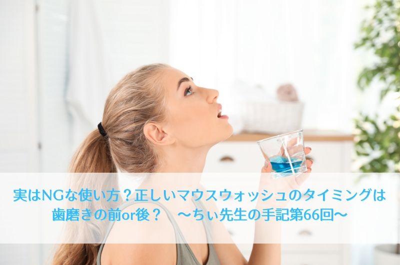 実はNGな使い方正しいマウスウォッシュのタイミングは歯磨きの前or後ちぃ先生の手記第66回
